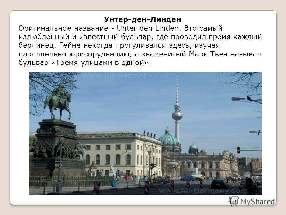 Оригинальное название - Unter den Linden. Это самый излюбленный и известный бульвар, где проводил время каждый берлинец. Гейне некогда прогуливался здесь, изучая параллельно юриспруденцию, а знаменитый Марк Твен называл бульвар «Тремя улицами в одной