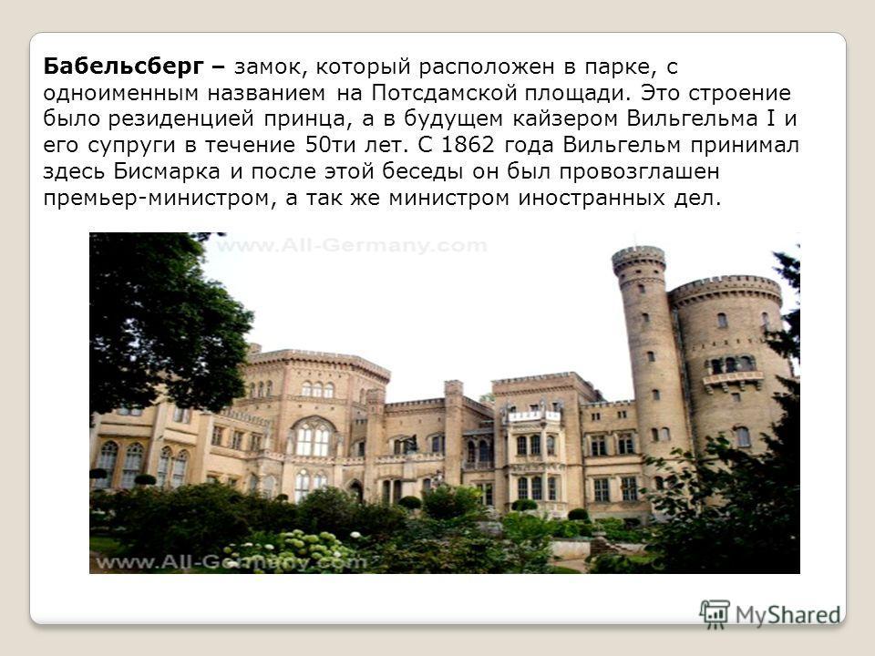 Бабельсберг – замок, который расположен в парке, с одноименным названием на Потсдамской площади. Это строение было резиденцией принца, а в будущем кайзером Вильгельма I и его супруги в течение 50ти лет. С 1862 года Вильгельм принимал здесь Бисмарка и