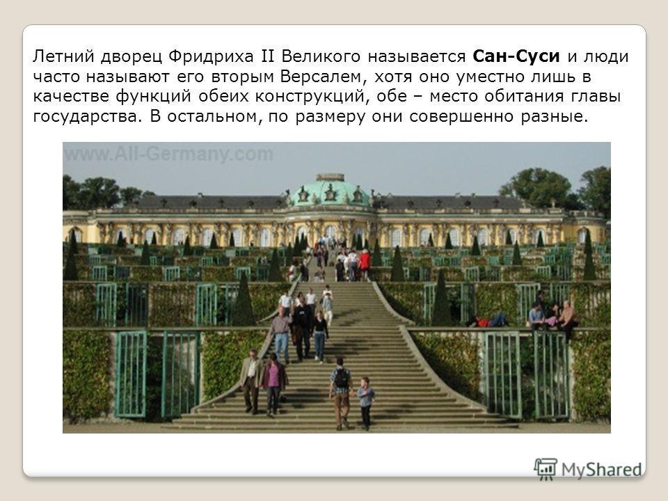 Летний дворец Фридриха II Великого называется Сан-Суси и люди часто называют его вторым Версалем, хотя оно уместно лишь в качестве функций обеих конструкций, обе – место обитания главы государства. В остальном, по размеру они совершенно разные.