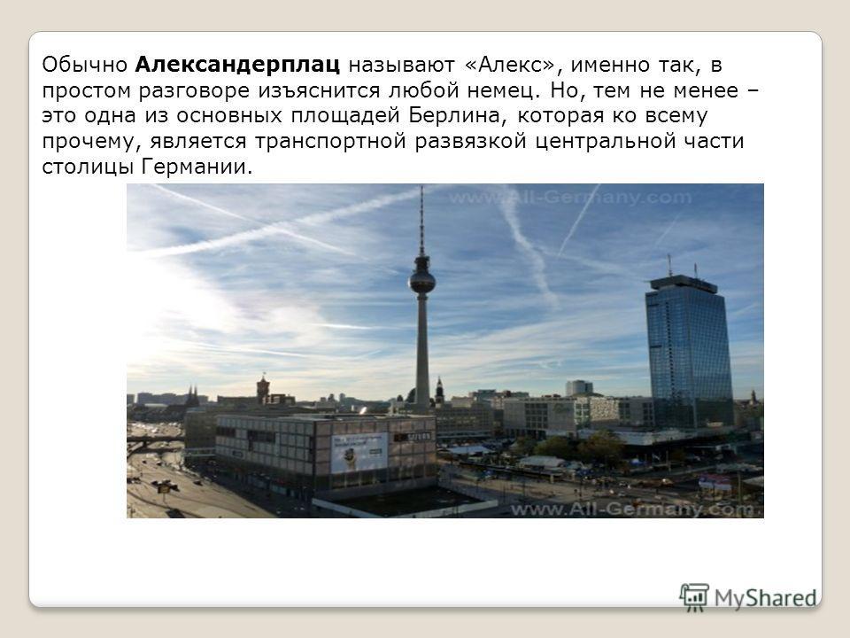 Обычно Александерплац называют «Алекс», именно так, в простом разговоре изъяснится любой немец. Но, тем не менее – это одна из основных площадей Берлина, которая ко всему прочему, является транспортной развязкой центральной части столицы Германии.