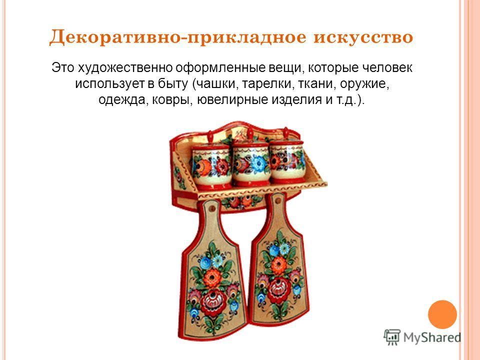 Декоративно-прикладное искусство Это художественно оформленные вещи, которые человек использует в быту (чашки, тарелки, ткани, оружие, одежда, ковры, ювелирные изделия и т.д.).