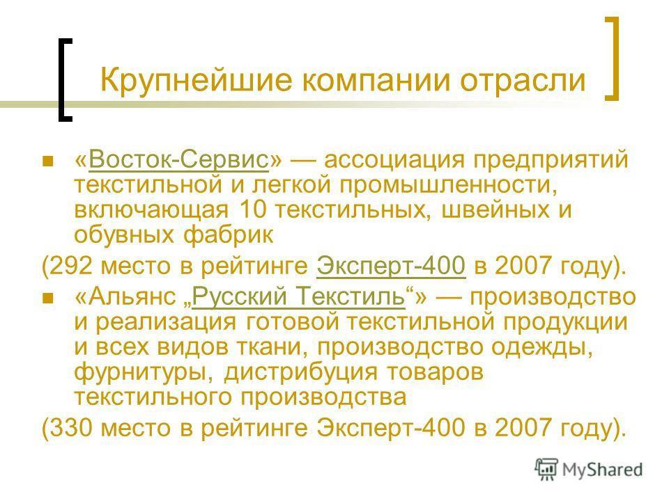 Крупнейшие компании отрасли «Восток-Сервис» ассоциация предприятий текстильной и легкой промышленности, включающая 10 текстильных, швейных и обувных фабрикВосток-Сервис (292 место в рейтинге Эксперт-400 в 2007 году).Эксперт-400 «Альянс Русский Тексти