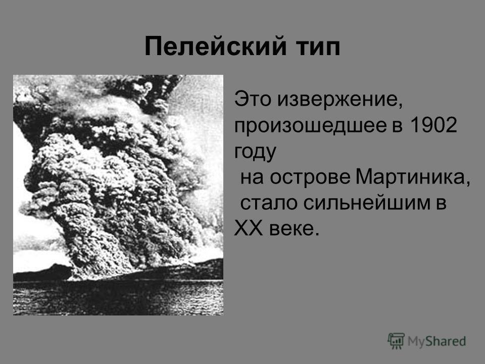 Пелейский тип Это извержение, произошедшее в 1902 году на острове Мартиника, стало сильнейшим в XX веке.