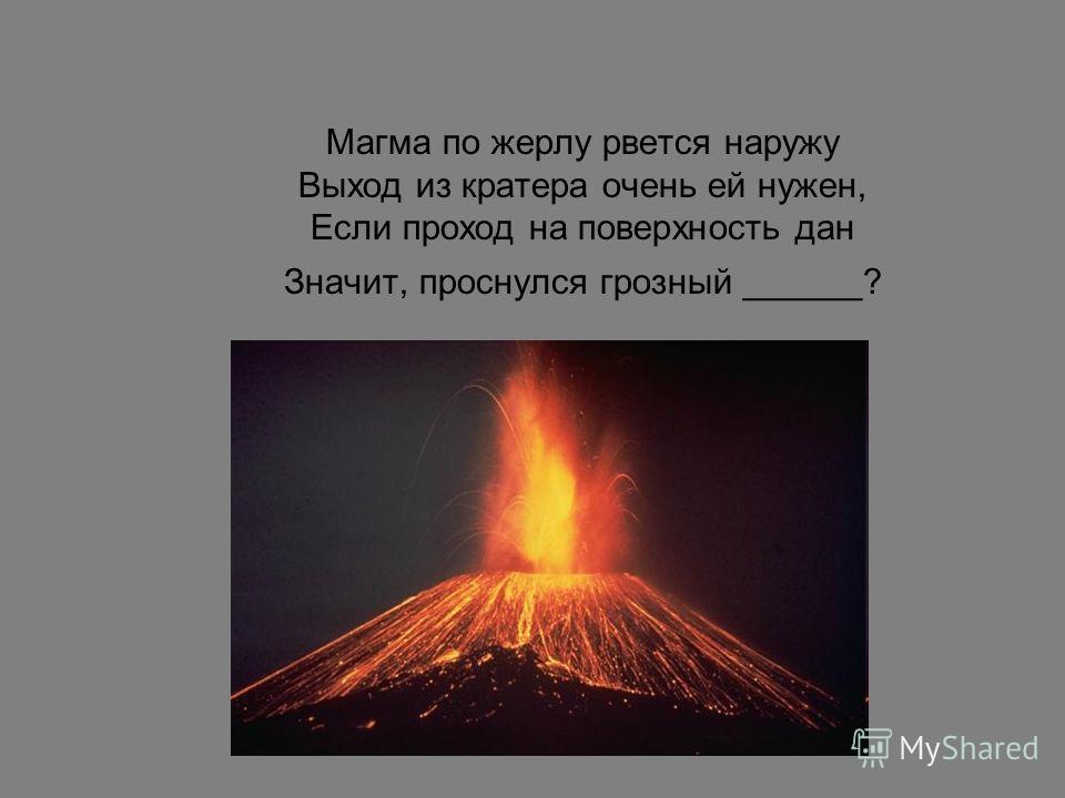 Магма по жерлу рвется наружу Выход из кратера очень ей нужен, Если проход на поверхность дан Значит, проснулся грозный ______?