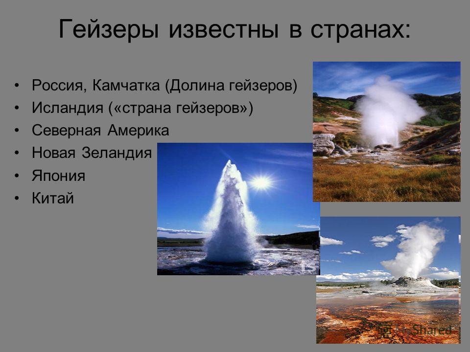 Гейзеры известны в странах: Россия, Камчатка (Долина гейзеров) Исландия («страна гейзеров») Северная Америка Новая Зеландия Япония Китай