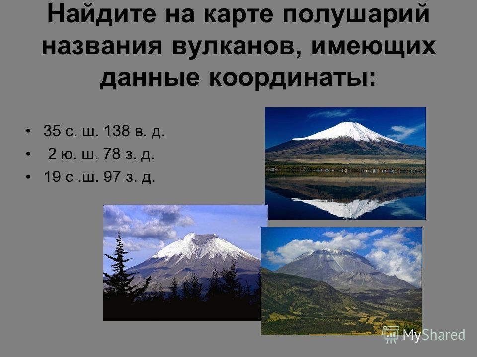 Найдите на карте полушарий названия вулканов, имеющих данные координаты: 35 с. ш. 138 в. д. 2 ю. ш. 78 з. д. 19 с.ш. 97 з. д.