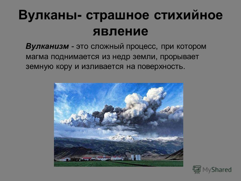 Вулканы- страшное стихийное явление Вулканизм - это сложный процесс, при котором магма поднимается из недр земли, прорывает земную кору и изливается на поверхность.