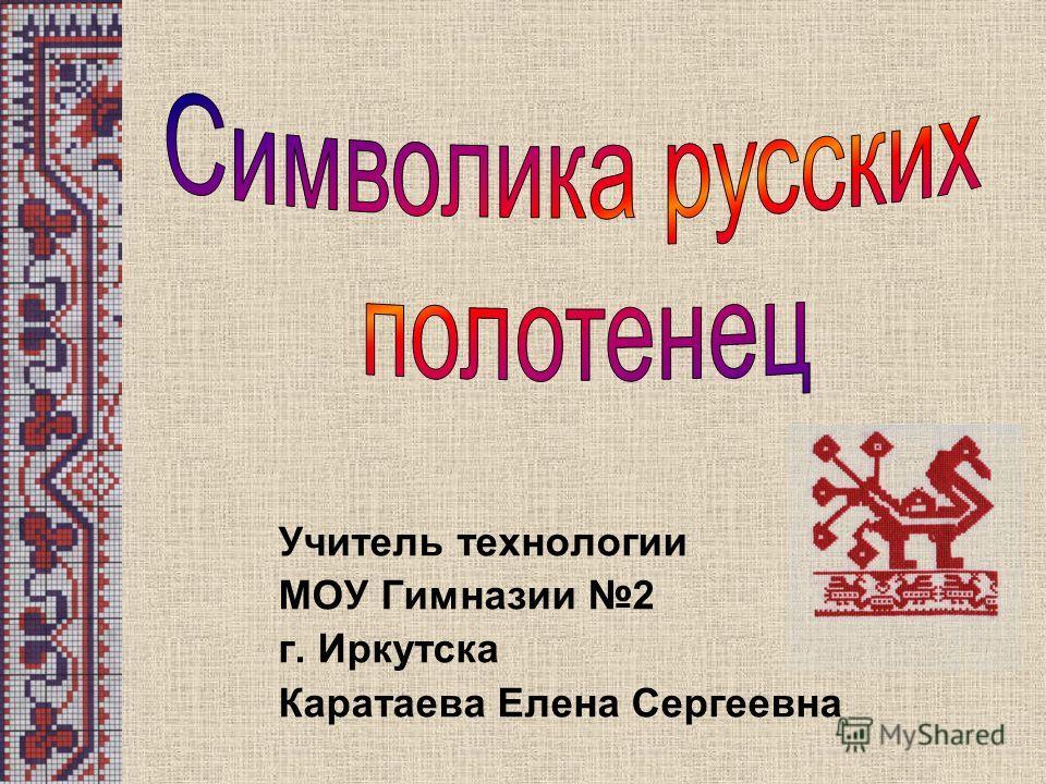 Учитель технологии МОУ Гимназии 2 г. Иркутска Каратаева Елена Сергеевна