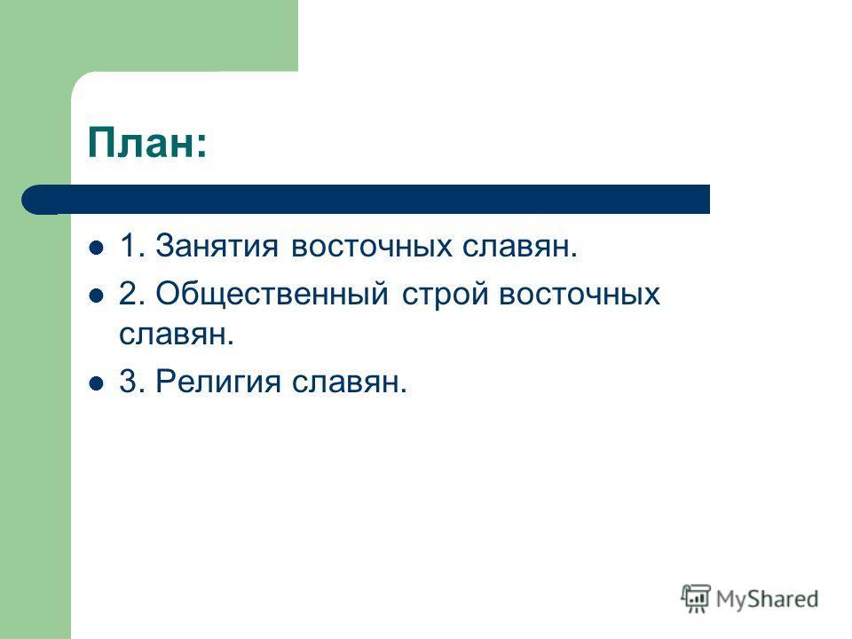 План: 1. Занятия восточных славян. 2. Общественный строй восточных славян. 3. Религия славян.