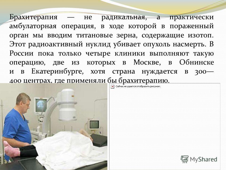 Брахитерапия не радикальная, а практически амбулаторная операция, в ходе которой в пораженный орган мы вводим титановые зерна, содержащие изотоп. Этот радиоактивный нуклид убивает опухоль насмерть. В России пока только четыре клиники выполняют такую