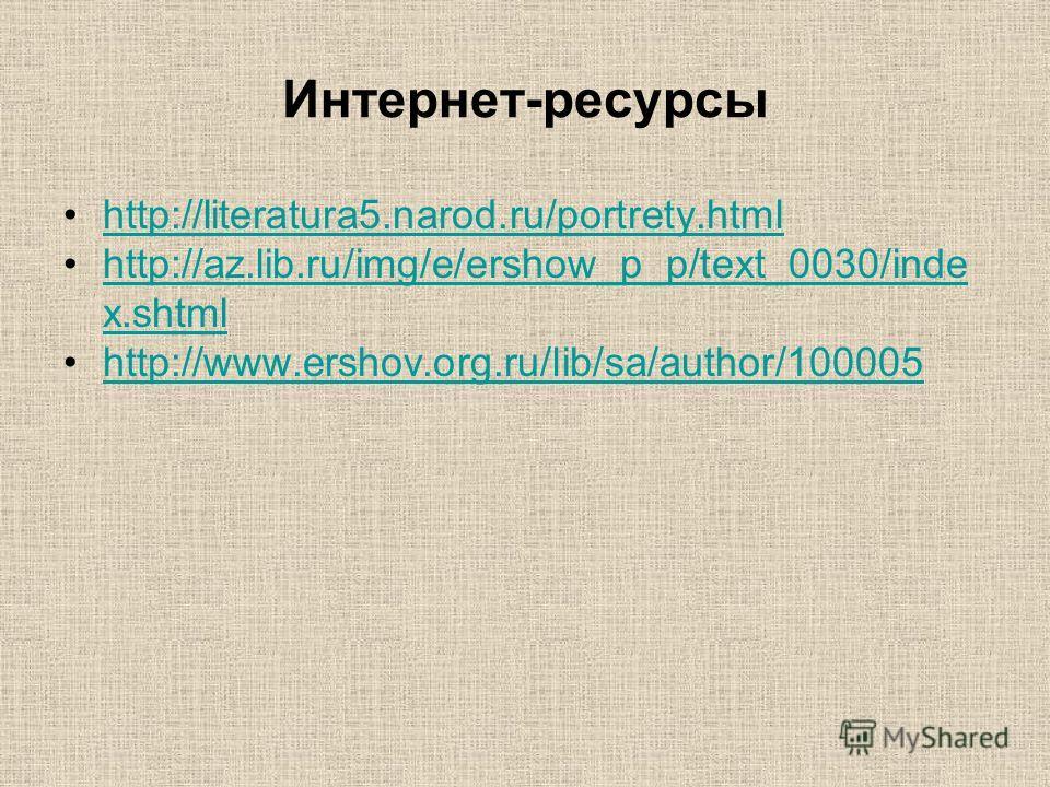 Интернет-ресурсы http://literatura5.narod.ru/portrety.html http://az.lib.ru/img/e/ershow_p_p/text_0030/inde x.shtmlhttp://az.lib.ru/img/e/ershow_p_p/text_0030/inde x.shtml http://www.ershov.org.ru/lib/sa/author/100005