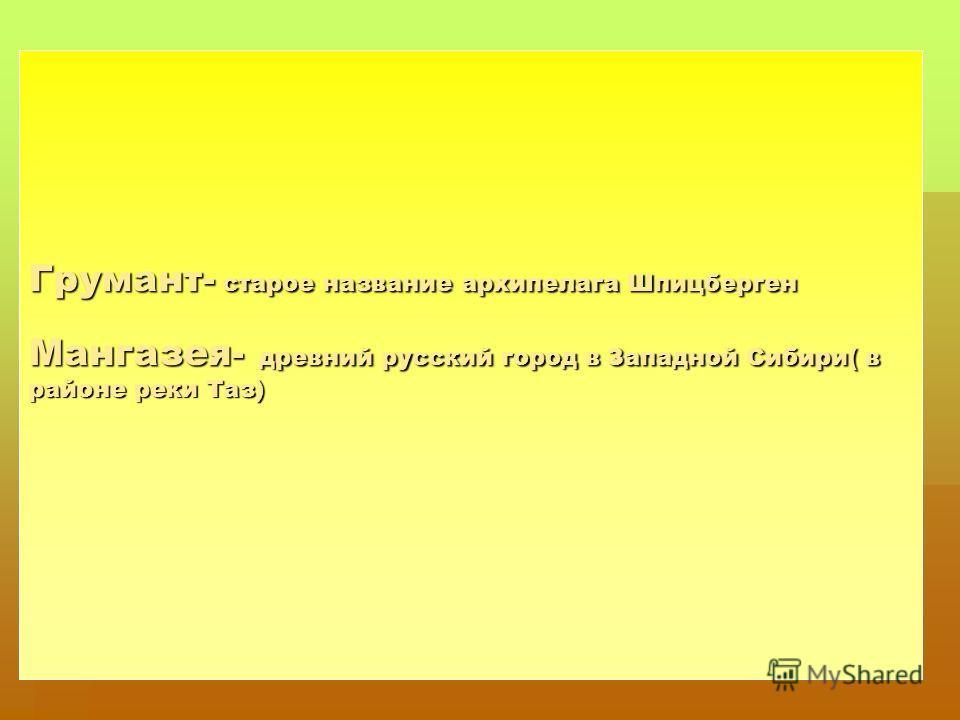 Грумант- старое название архипелага Шпицберген Мангазея- древний русский город в Западной Сибири( в районе реки Таз)