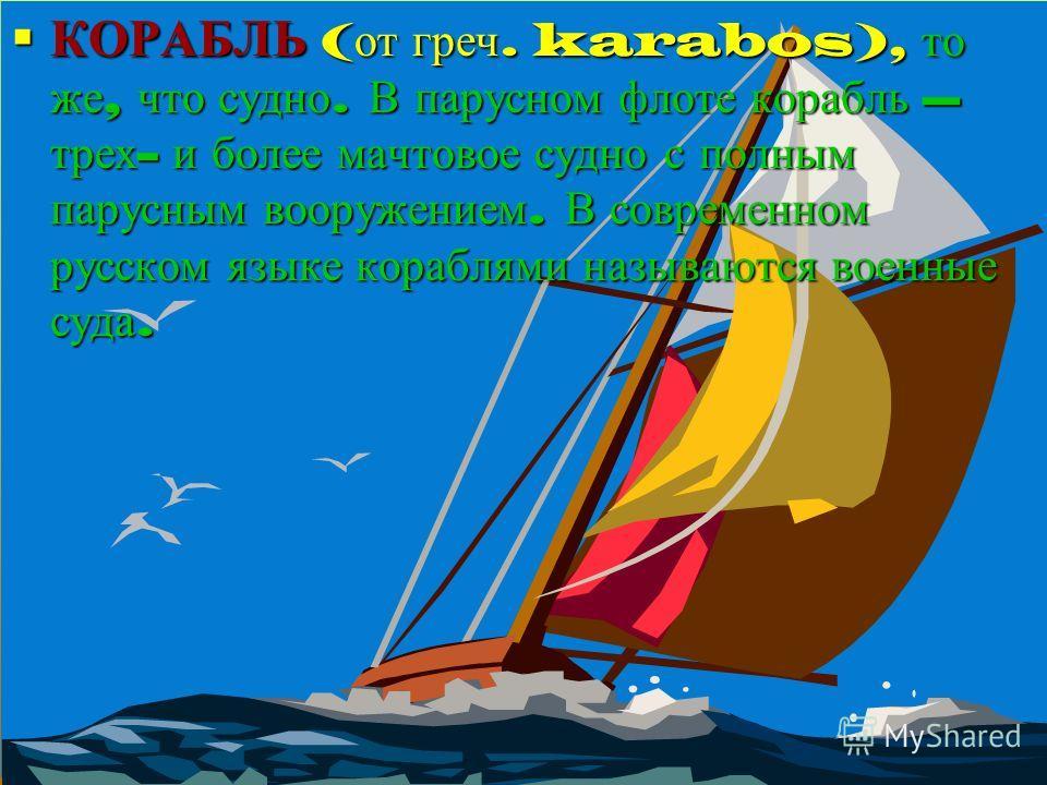 КОРАБЛЬ ( от греч. karabos), то же, что судно. В парусном флоте корабль – трех - и более мачтовое судно с полным парусным вооружением. В современном русском языке кораблями называются военные суда. КОРАБЛЬ ( от греч. karabos), то же, что судно. В пар