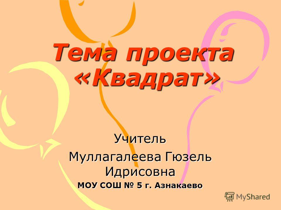 Учитель Муллагалеева Гюзель Идрисовна МОУ СОШ 5 г. Азнакаево Тема проекта «Квадрат»