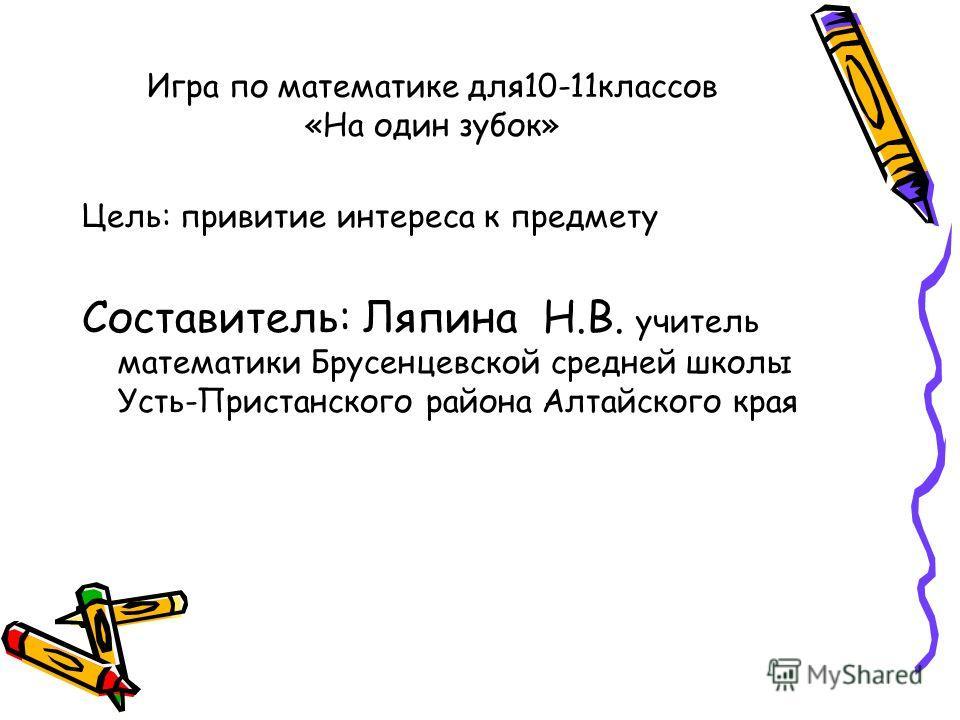 Игра по математике для10-11классов «На один зубок» Цель: привитие интереса к предмету Составитель: Ляпина Н.В. учитель математики Брусенцевской средней школы Усть-Пристанского района Алтайского края