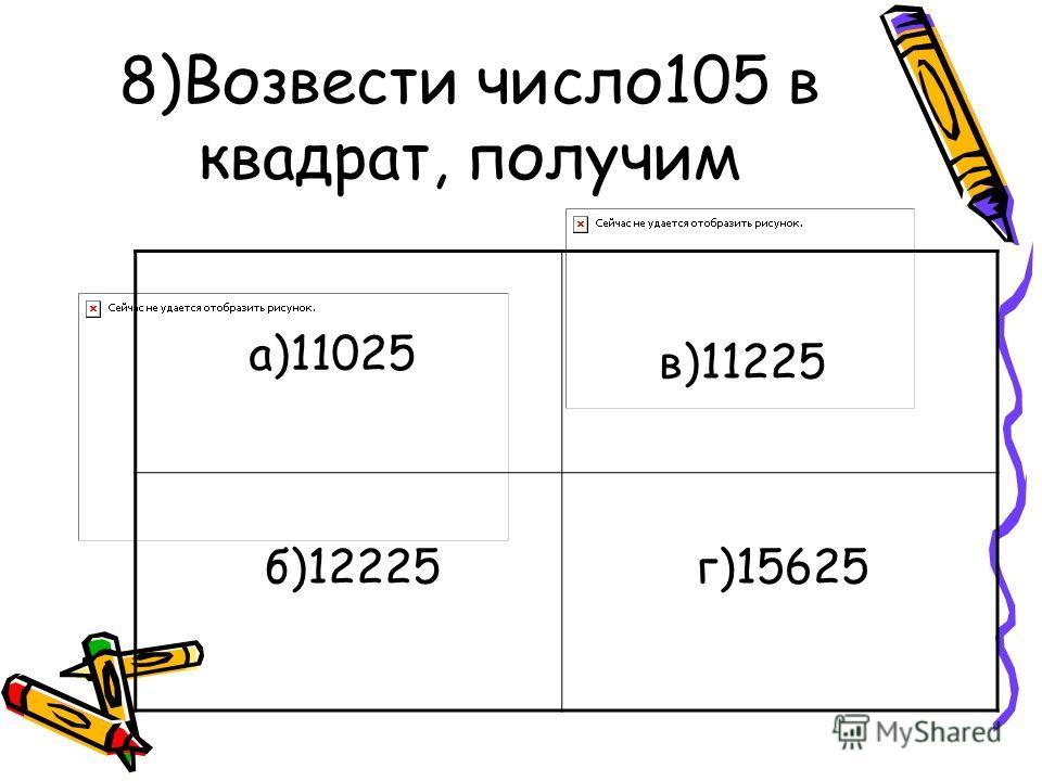8)Возвести число105 в квадрат, получим а)11025 б)12225 в)11225 г)15625