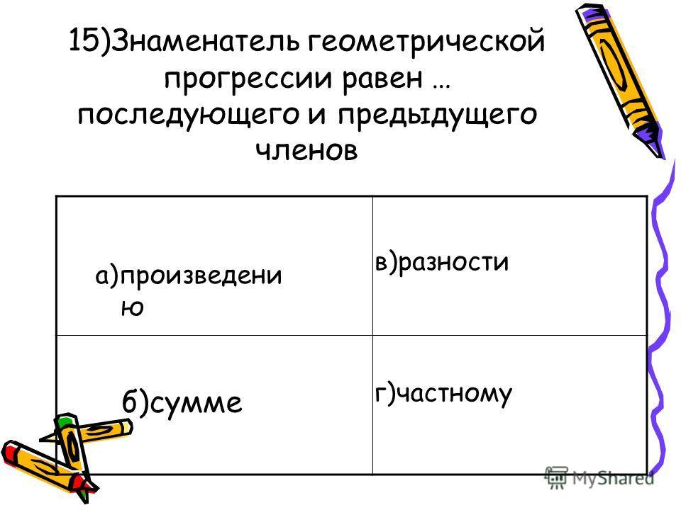 15)Знаменатель геометрической прогрессии равен … последующего и предыдущего членов б)сумме а)произведени ю в)разности г)частному