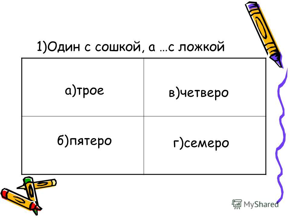1)Один с сошкой, а …с ложкой а)трое б)пятеро в)четверо г)семеро