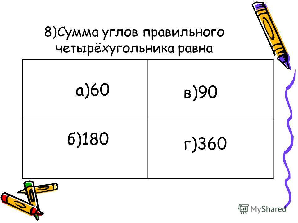 8)Сумма углов правильного четырёхугольника равна а)60 б)180 в)90 г)360