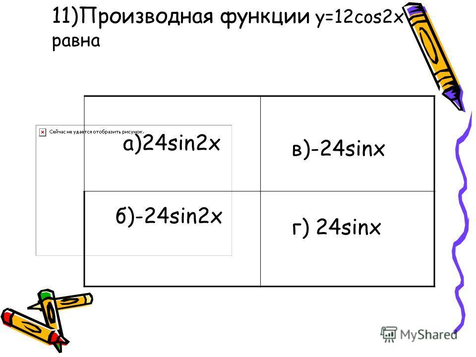11)Производная функции y=12cos2x равна а)24sin2x б)-24sin2x в)-24sinx г) 24sinx