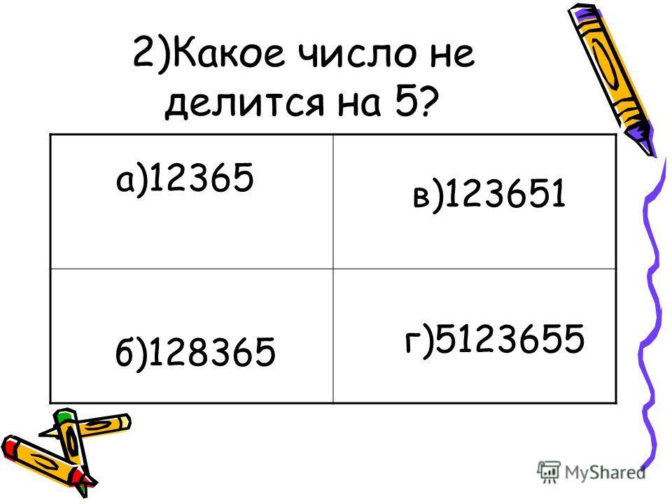 2)Какое число не делится на 5? а)12365 в)123651 б)128365 г)5123655