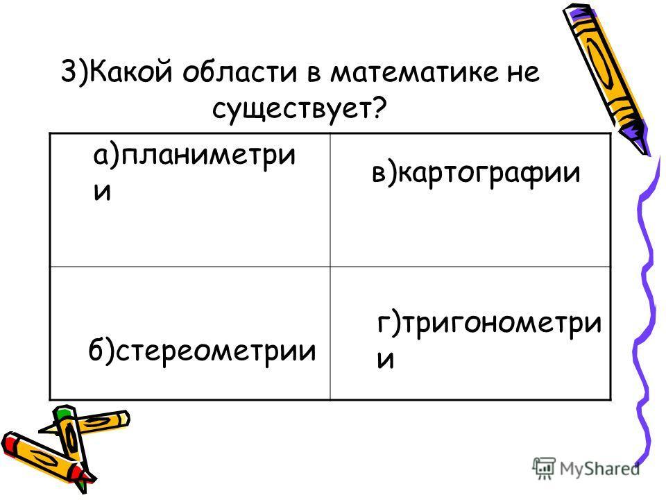 3)Какой области в математике не существует? а)планиметри и б)стереометрии в)картографии г)тригонометри и