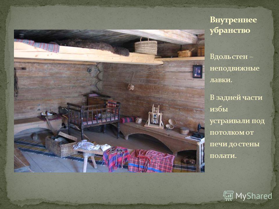 Вдоль стен – неподвижные лавки. В задней части избы устраивали под потолком от печи до стены полати.