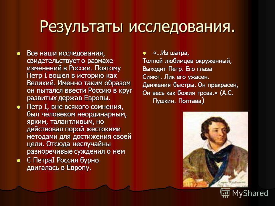 Результаты исследования. Все наши исследования, свидетельствует о размахе изменений в России. Поэтому Петр I вошел в историю как Великий. Именно таким образом он пытался ввести Россию в круг развитых держав Европы. Все наши исследования, свидетельств