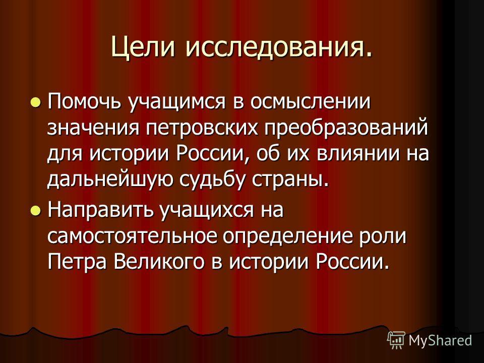 Цели исследования. Помочь учащимся в осмыслении значения петровских преобразований для истории России, об их влиянии на дальнейшую судьбу страны. Помочь учащимся в осмыслении значения петровских преобразований для истории России, об их влиянии на дал