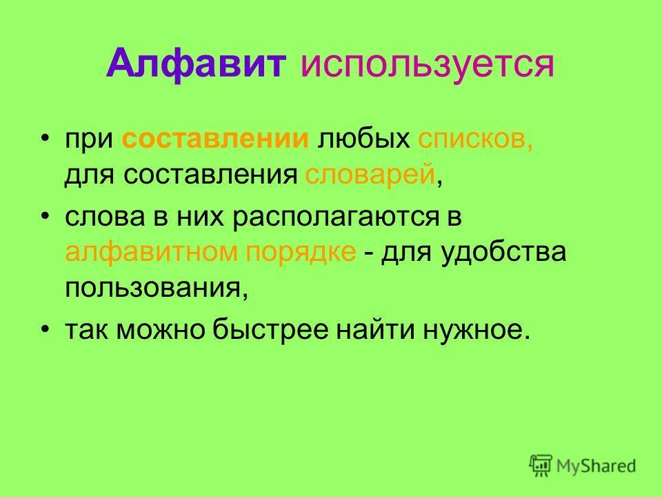 Алфавит используется при составлении любых списков, для составления словарей, слова в них располагаются в алфавитном порядке - для удобства пользования, так можно быстрее найти нужное.