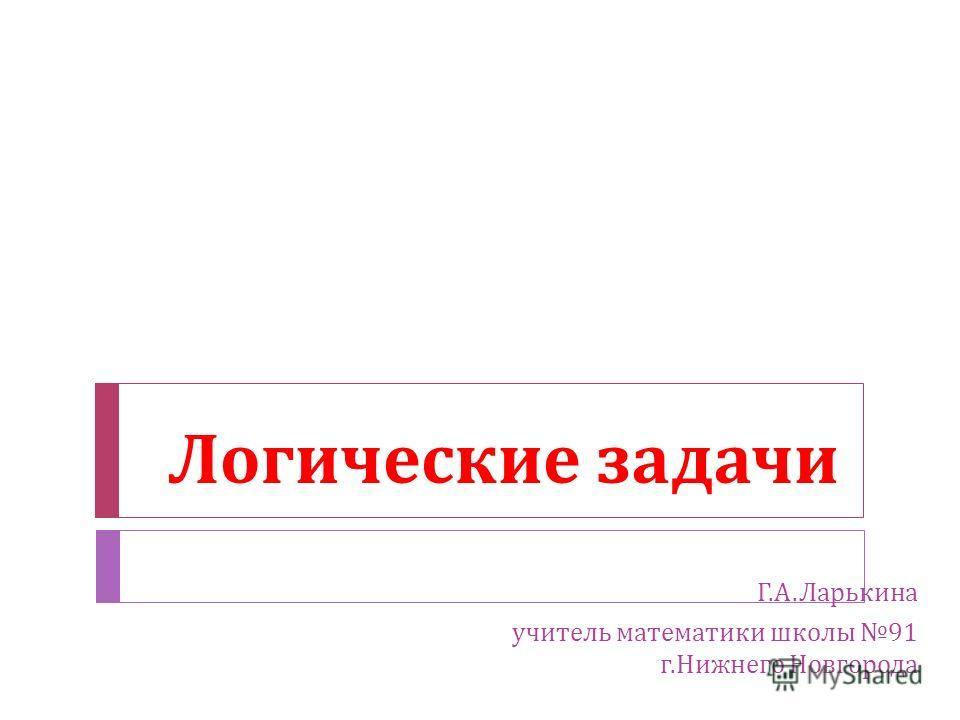 Логические задачи Г. А. Ларькина учитель математики школы 91 г. Нижнего Новгорода