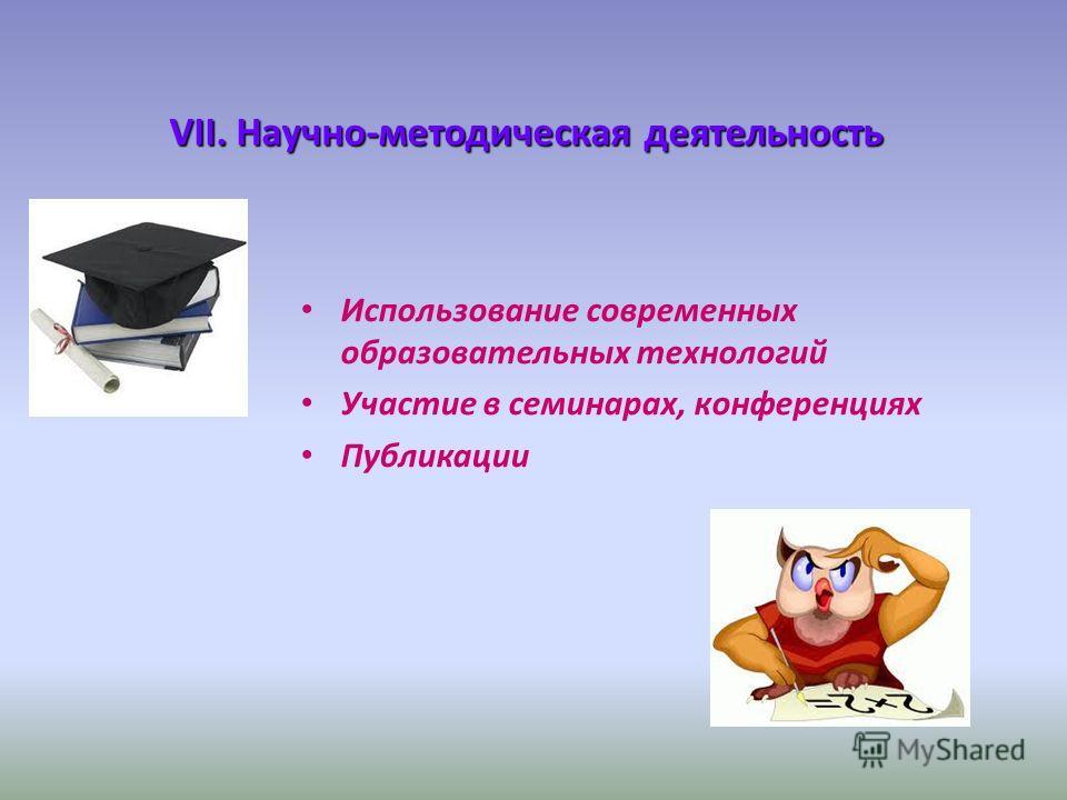 VII. Научно-методическая деятельность Использование современных образовательных технологий Участие в семинарах, конференциях Публикации