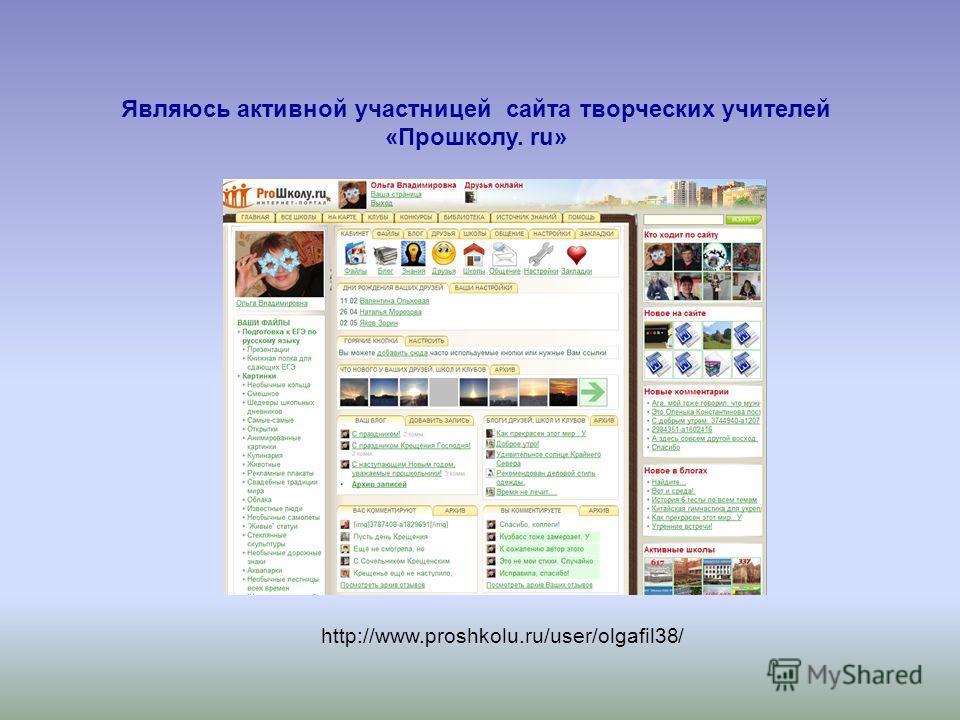 Являюсь активной участницей сайта творческих учителей «Прошколу. ru» http://www.proshkolu.ru/user/olgafil38/