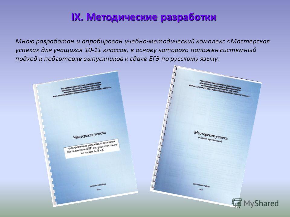 Мною разработан и апробирован учебно-методический комплекс «Мастерская успеха» для учащихся 10-11 классов, в основу которого положен системный подход к подготовке выпускников к сдаче ЕГЭ по русскому языку. IX. Методические разработки