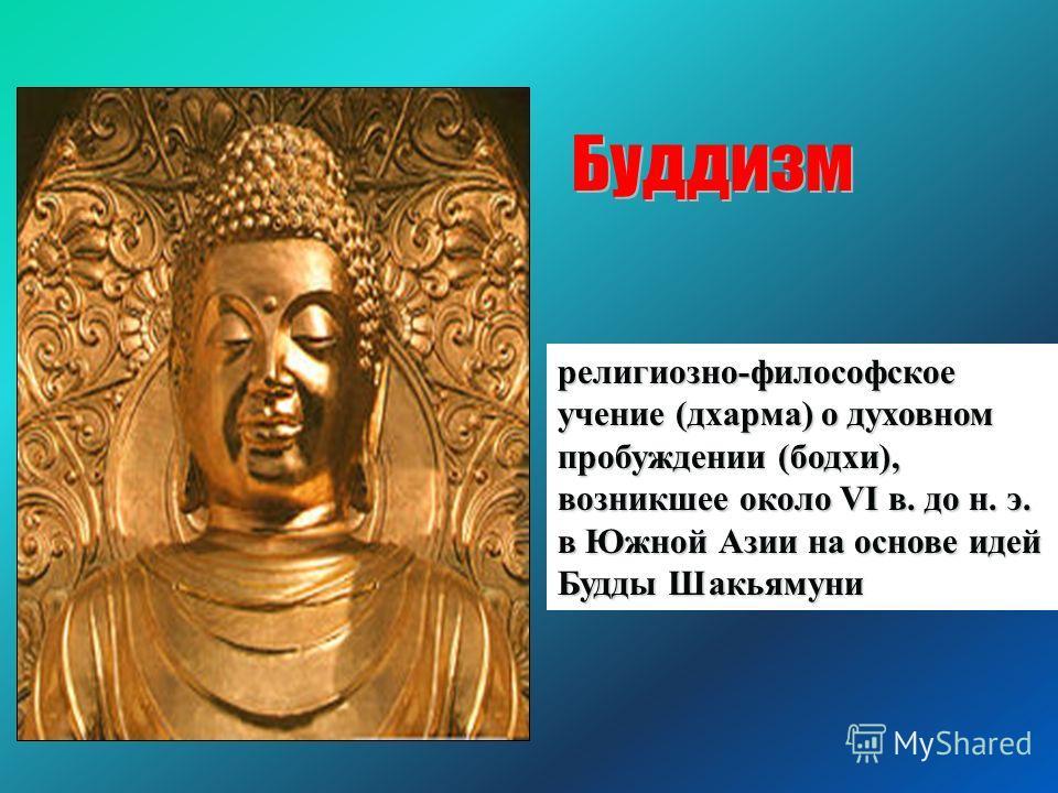 религиозно-философское учение (дхарма) о духовном пробуждении (бодхи), возникшее около VI в. до н. э. в Южной Азии на основе идей Будды Шакьямуни Буддизм