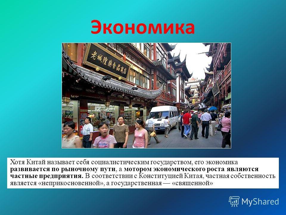 Экономика Хотя Китай называет себя социалистическим государством, его экономика развивается по рыночному пути, а мотором экономического роста являются частные предприятия. В соответствии с Конституцией Китая, частная собственность является «неприкосн