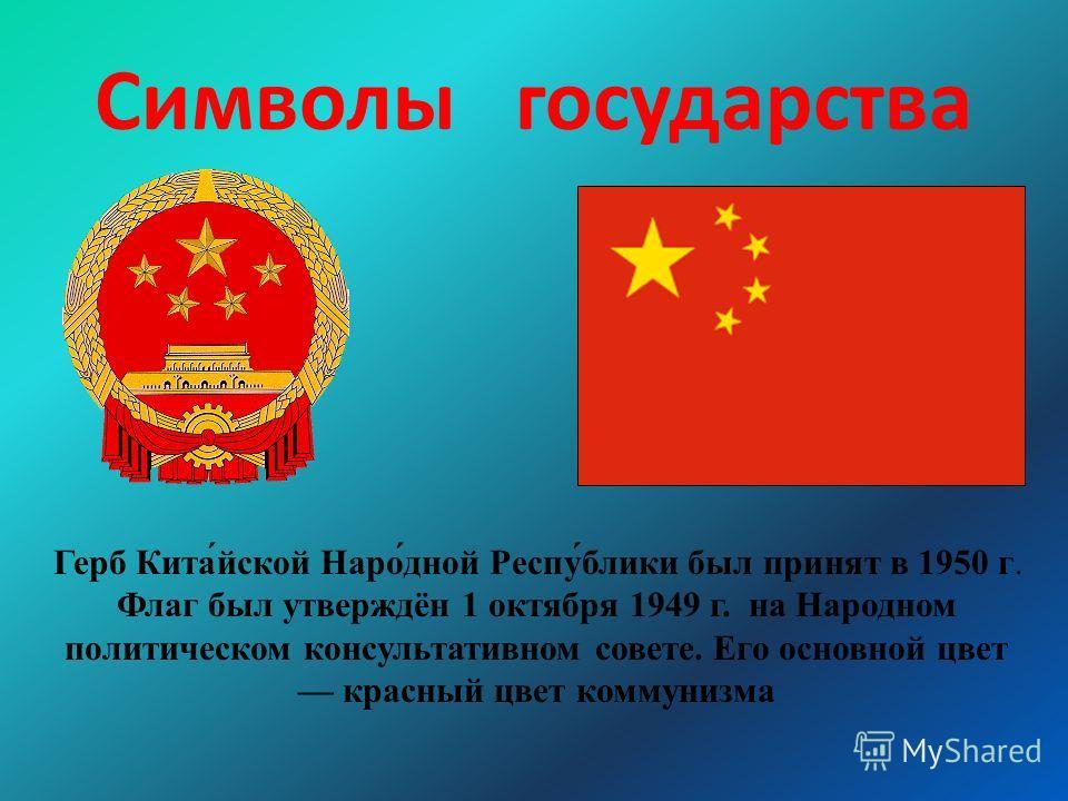 Символы государства Герб Кита́йской Наро́дной Респу́блики был принят в 1950 г. Флаг был утверждён 1 октября 1949 г. на Народном политическом консультативном совете. Его основной цвет красный цвет коммунизма
