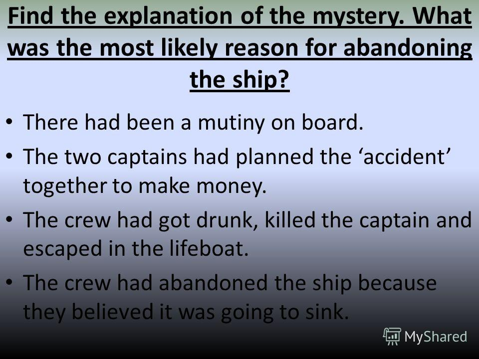 Find the explanation of the mystery. What was the most likely reason for abandoning the ship? There had been a mutiny on board. The two captains had planned the accident together to make money. The crew had got drunk, killed the captain and escaped i