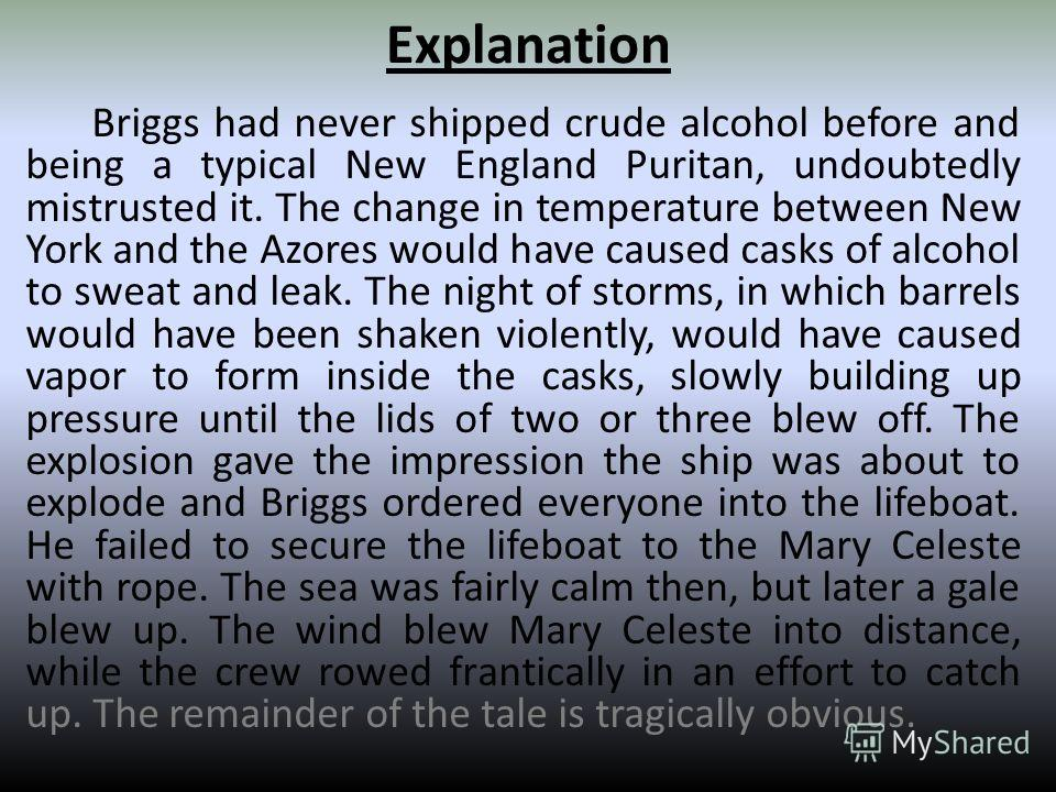 Explanation Briggs had never shipped crude alcohol before and being a typical New England Puritan, undoubtedly mistrusted it. The change in temperature between New York and the Azores would have caused casks of alcohol to sweat and leak. The night of