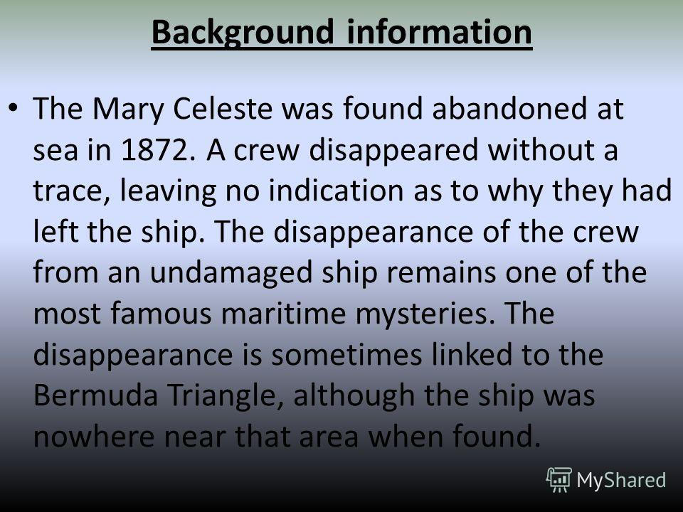 Background information The Mary Celeste was found abandoned at sea in 1872. A crew disappeared without a trace, leaving no indication as to why they had left the ship. The disappearance of the crew from an undamaged ship remains one of the most famou