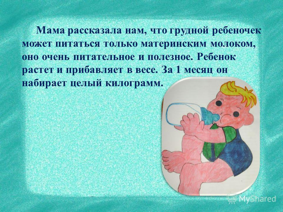 Мама рассказала нам, что грудной ребеночек может питаться только материнским молоком, оно очень питательное и полезное. Ребенок растет и прибавляет в весе. За 1 месяц он набирает целый килограмм.