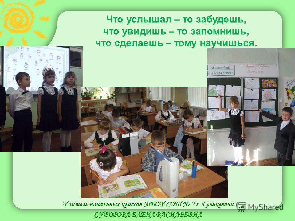 Учитель начальных классов МБОУ СОШ 2 г. Гулькевичи СУВОРОВА ЕЛЕНА ВАСИЛЬЕВНА Что услышал – то забудешь, что увидишь – то запомнишь, что сделаешь – тому научишься.