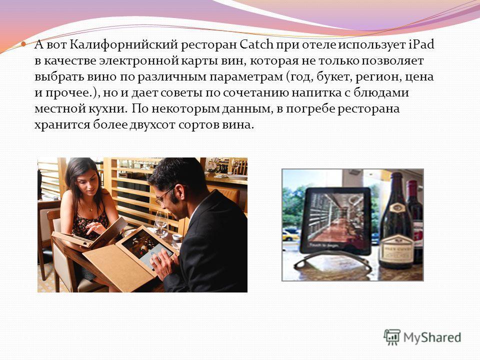А вот Калифорнийский ресторан Catch при отеле использует iPad в качестве электронной карты вин, которая не только позволяет выбрать вино по различным параметрам (год, букет, регион, цена и прочее.), но и дает советы по сочетанию напитка с блюдами мес