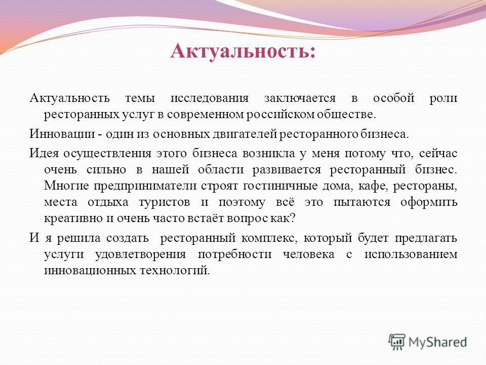 Актуальность: Актуальность темы исследования заключается в особой роли ресторанных услуг в современном российском обществе. Инновации - один из основных двигателей ресторанного бизнеса. Идея осуществления этого бизнеса возникла у меня потому что, сей
