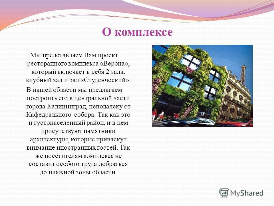 О комплексе Мы представляем Вам проект ресторанного комплекса «Верона», который включает в себя 2 зала: клубный зал и зал «Студенческий». В нашей области мы предлагаем построить его в центральной части города Калининград, неподалеку от Кафедрального
