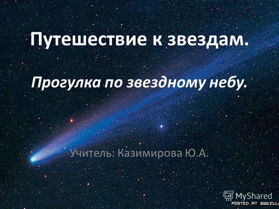 Путешествие к звездам. Прогулка по звездному небу. Учитель: Казимирова Ю.А.