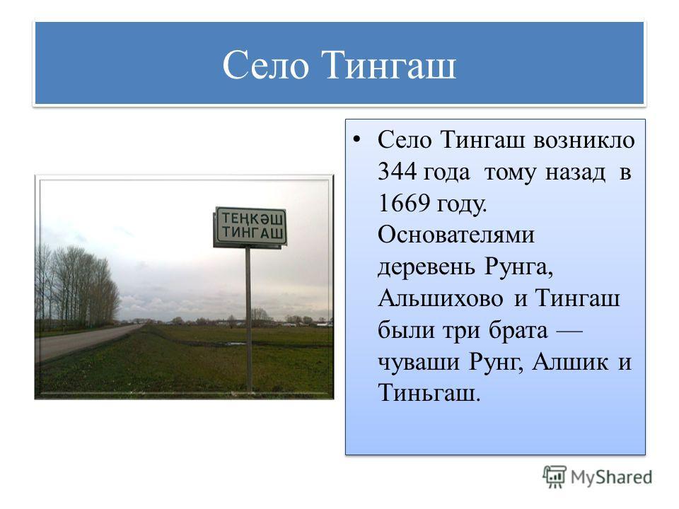 Село Тингаш Село Тингаш возникло 344 года тому назад в 1669 году. Основателями деревень Рунга, Альшихово и Тингаш были три брата чуваши Рунг, Алшик и Тиньгаш.