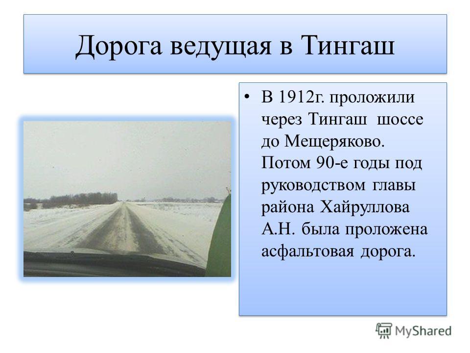 Дорога ведущая в Тингаш В 1912г. проложили через Тингаш шоссе до Мещеряково. Потом 90-е годы под руководством главы района Хайруллова А.Н. была проложена асфальтовая дорога.
