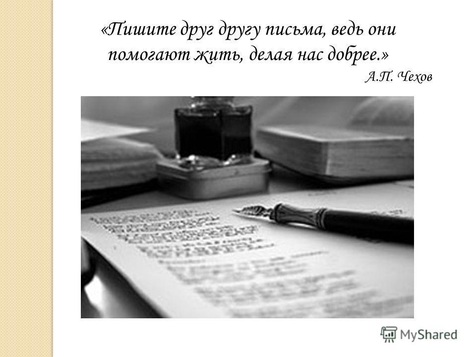 «Пишите друг другу письма, ведь они помогают жить, делая нас добрее.» А.П. Чехов