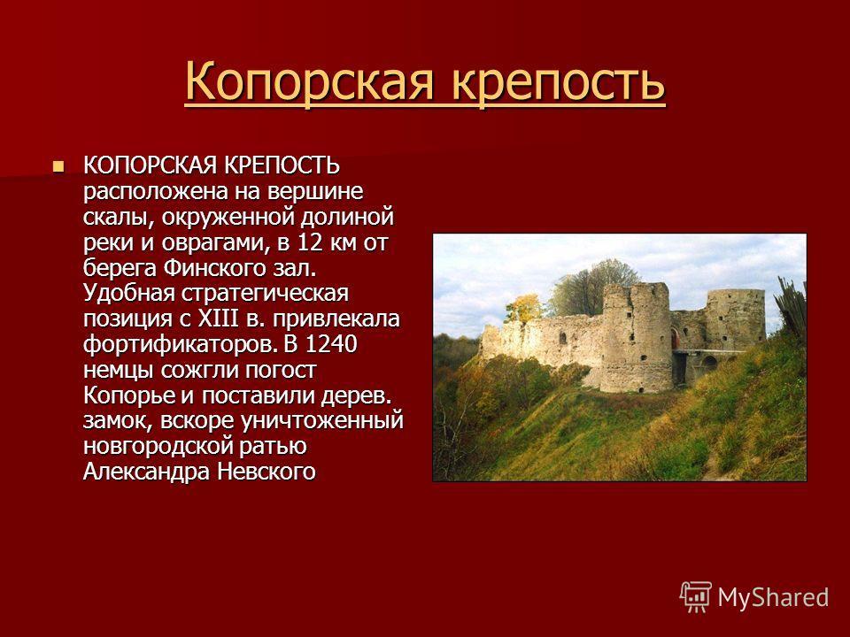 Копорская крепость Копорская крепость КОПОРСКАЯ КРЕПОСТЬ расположена на вершине скалы, окруженной долиной реки и оврагами, в 12 км от берега Финского зал. Удобная стратегическая позиция с XIII в. привлекала фортификаторов. В 1240 немцы сожгли погост